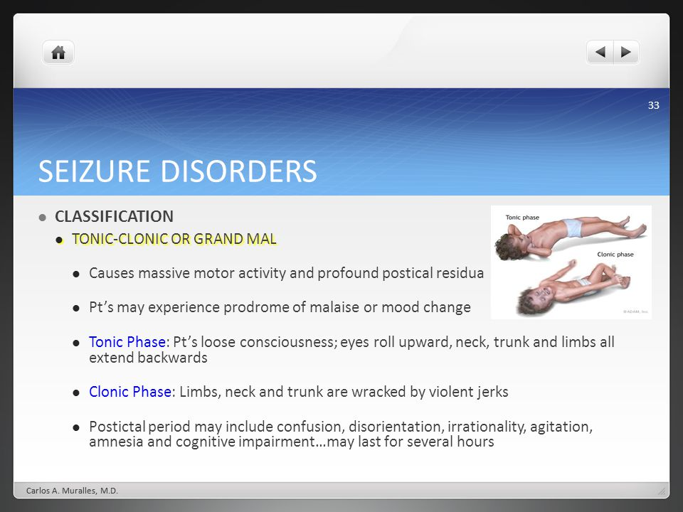 33 SEIZURE DISORDERS CLASSIFICATION TONIC-CLONIC OR GRAND MAL TONIC-CLONIC OR GRAND MAL Causes massive motor activity and profound postical residua Pt