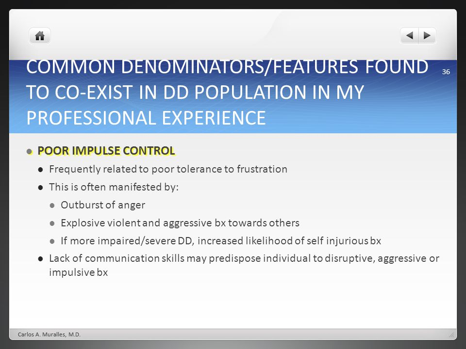 36 COMMON DENOMINATORS/FEATURES FOUND TO CO-EXIST IN DD POPULATION IN MY PROFESSIONAL EXPERIENCE POOR IMPULSE CONTROL POOR IMPULSE CONTROL Frequently related to poor tolerance to frustration This is often manifested by: Outburst of anger Explosive violent and aggressive bx towards others If more impaired/severe DD, increased likelihood of self injurious bx Lack of communication skills may predispose individual to disruptive, aggressive or impulsive bx Carlos A.