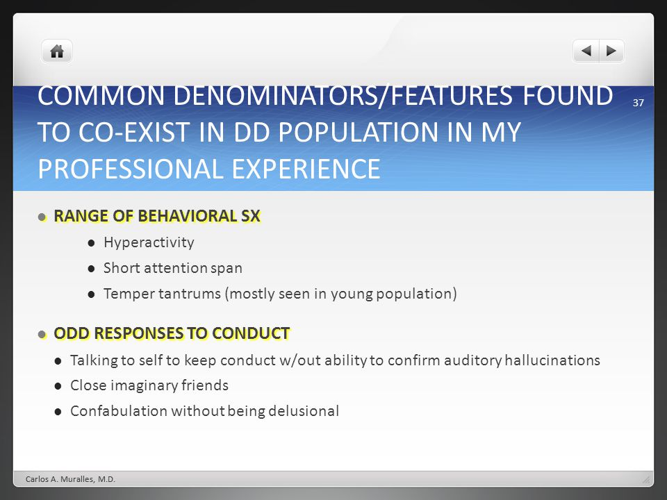 37 COMMON DENOMINATORS/FEATURES FOUND TO CO-EXIST IN DD POPULATION IN MY PROFESSIONAL EXPERIENCE RANGE OF BEHAVIORAL SX RANGE OF BEHAVIORAL SX Hyperactivity Short attention span Temper tantrums (mostly seen in young population) ODD RESPONSES TO CONDUCT ODD RESPONSES TO CONDUCT Talking to self to keep conduct w/out ability to confirm auditory hallucinations Close imaginary friends Confabulation without being delusional Carlos A.