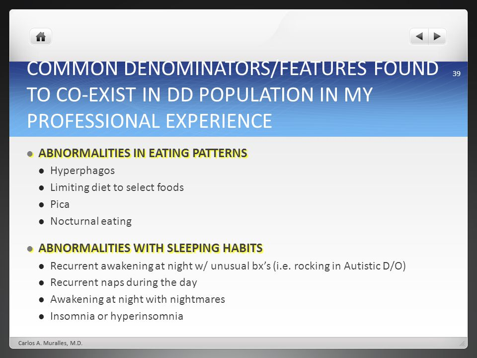 39 COMMON DENOMINATORS/FEATURES FOUND TO CO-EXIST IN DD POPULATION IN MY PROFESSIONAL EXPERIENCE ABNORMALITIES IN EATING PATTERNS ABNORMALITIES IN EATING PATTERNS Hyperphagos Limiting diet to select foods Pica Nocturnal eating ABNORMALITIES WITH SLEEPING HABITS ABNORMALITIES WITH SLEEPING HABITS Recurrent awakening at night w/ unusual bxs (i.e.