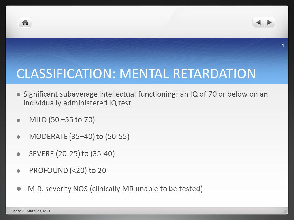 4 CLASSIFICATION: MENTAL RETARDATION Significant subaverage intellectual functioning: an IQ of 70 or below on an individually administered IQ test MILD (50 –55 to 70) MODERATE (35–40) to (50-55) SEVERE (20-25) to (35-40) PROFOUND (<20) to 20 M.R.