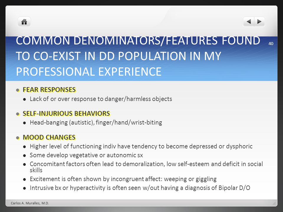 40 COMMON DENOMINATORS/FEATURES FOUND TO CO-EXIST IN DD POPULATION IN MY PROFESSIONAL EXPERIENCE FEAR RESPONSES FEAR RESPONSES Lack of or over response to danger/harmless objects SELF-INJURIOUS BEHAVIORS SELF-INJURIOUS BEHAVIORS Head-banging (autistic), finger/hand/wrist-biting MOOD CHANGES MOOD CHANGES Higher level of functioning indiv have tendency to become depressed or dysphoric Some develop vegetative or autonomic sx Concomitant factors often lead to demoralization, low self-esteem and deficit in social skills Excitement is often shown by incongruent affect: weeping or giggling Intrusive bx or hyperactivity is often seen w/out having a diagnosis of Bipolar D/O Carlos A.
