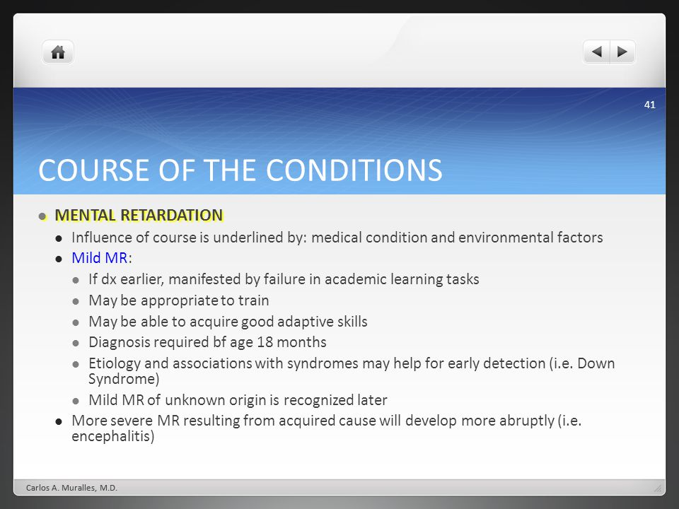 41 COURSE OF THE CONDITIONS MENTAL RETARDATION MENTAL RETARDATION Influence of course is underlined by: medical condition and environmental factors Mi