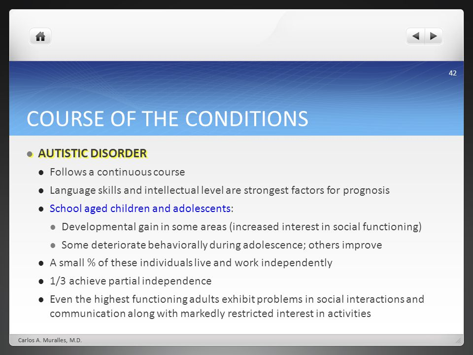 42 COURSE OF THE CONDITIONS AUTISTIC DISORDER AUTISTIC DISORDER Follows a continuous course Language skills and intellectual level are strongest facto