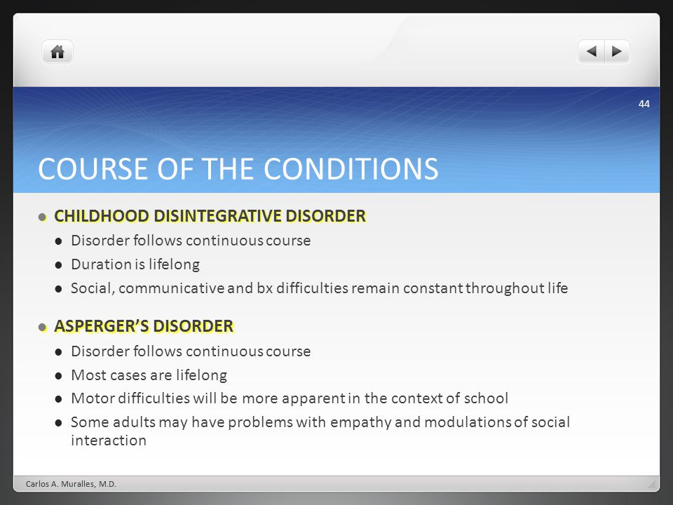 44 COURSE OF THE CONDITIONS CHILDHOOD DISINTEGRATIVE DISORDER CHILDHOOD DISINTEGRATIVE DISORDER Disorder follows continuous course Duration is lifelong Social, communicative and bx difficulties remain constant throughout life ASPERGERS DISORDER ASPERGERS DISORDER Disorder follows continuous course Most cases are lifelong Motor difficulties will be more apparent in the context of school Some adults may have problems with empathy and modulations of social interaction Carlos A.