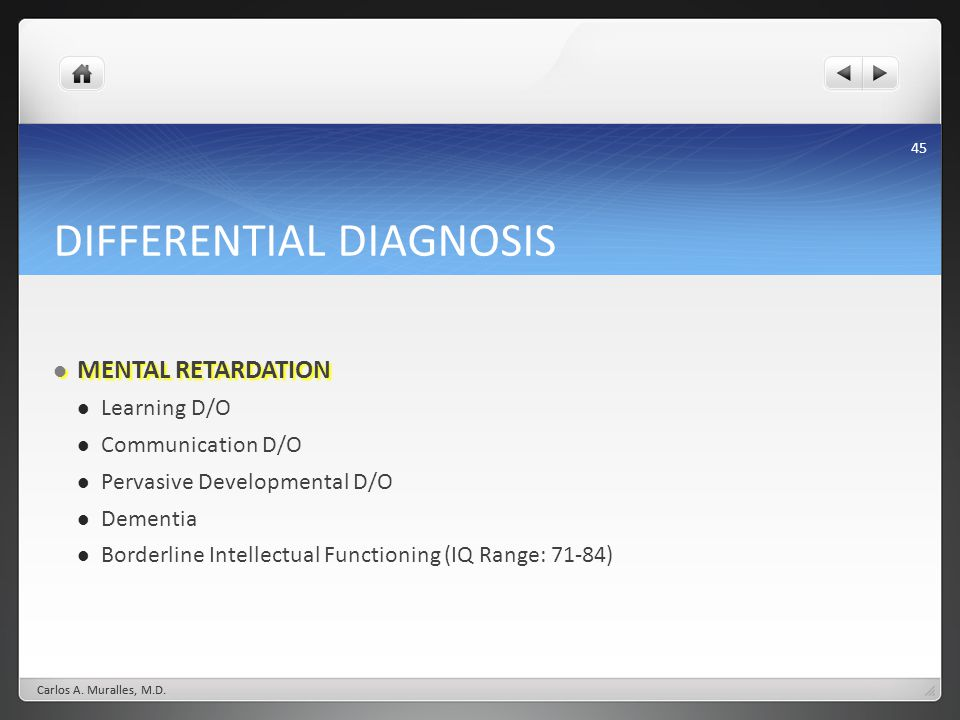 45 DIFFERENTIAL DIAGNOSIS MENTAL RETARDATION MENTAL RETARDATION Learning D/O Communication D/O Pervasive Developmental D/O Dementia Borderline Intelle
