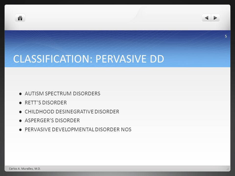 5 CLASSIFICATION: PERVASIVE DD AUTISM SPECTRUM DISORDERS RETTS DISORDER CHILDHOOD DESINEGRATIVE DISORDER ASPERGERS DISORDER PERVASIVE DEVELOPMENTAL DI