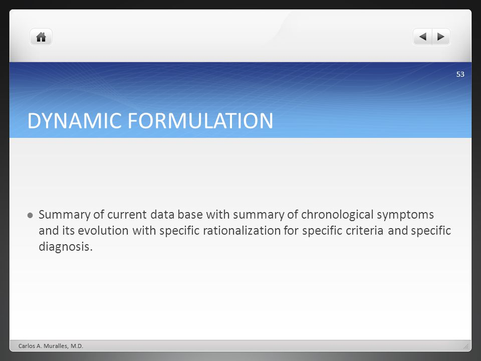 53 DYNAMIC FORMULATION Summary of current data base with summary of chronological symptoms and its evolution with specific rationalization for specific criteria and specific diagnosis.