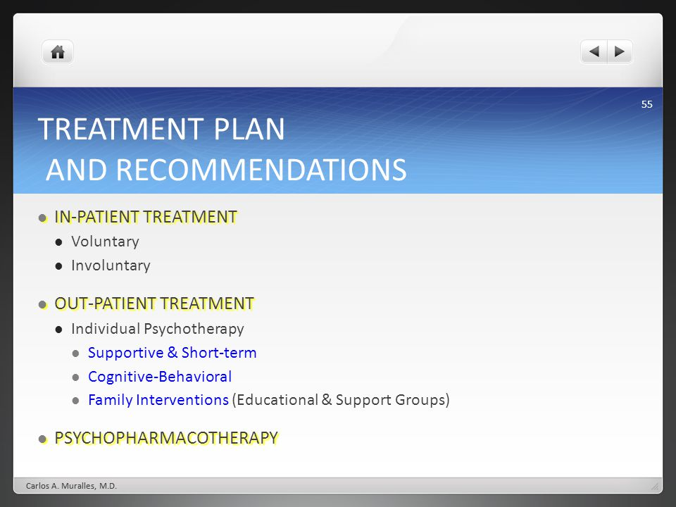 55 TREATMENT PLAN AND RECOMMENDATIONS IN-PATIENT TREATMENT IN-PATIENT TREATMENT Voluntary Involuntary OUT-PATIENT TREATMENT OUT-PATIENT TREATMENT Individual Psychotherapy Supportive & Short-term Cognitive-Behavioral Family Interventions (Educational & Support Groups) PSYCHOPHARMACOTHERAPY PSYCHOPHARMACOTHERAPY Carlos A.