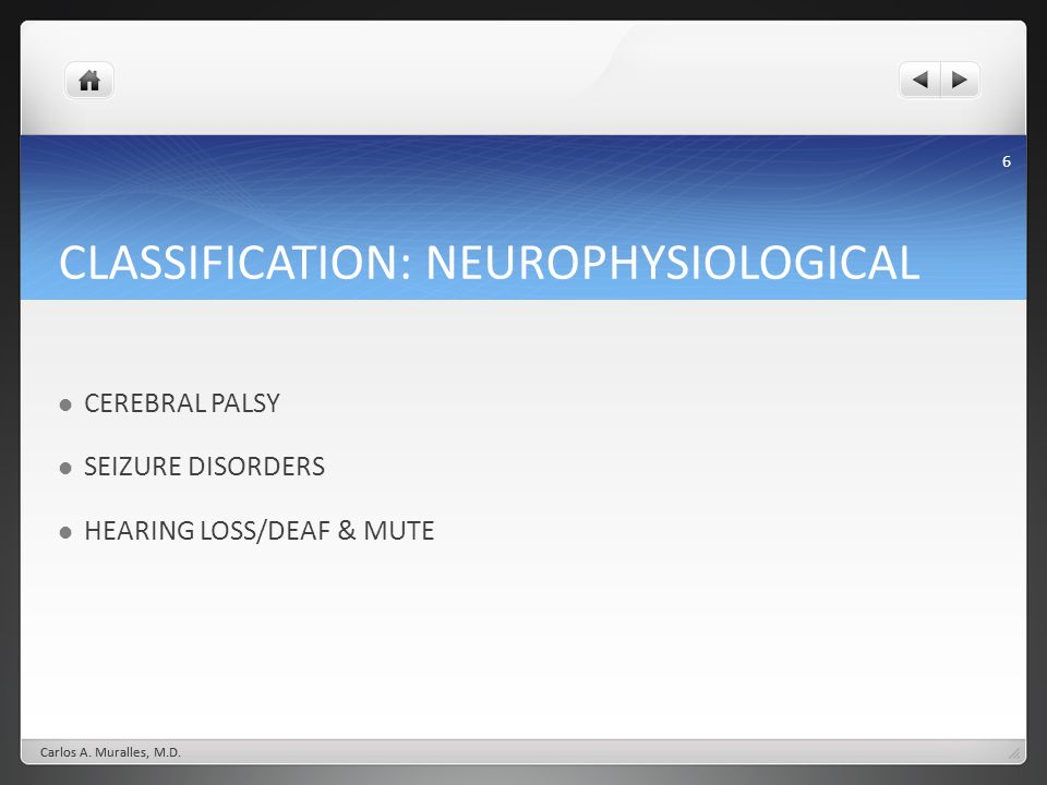 6 CLASSIFICATION: NEUROPHYSIOLOGICAL CEREBRAL PALSY SEIZURE DISORDERS HEARING LOSS/DEAF & MUTE Carlos A.