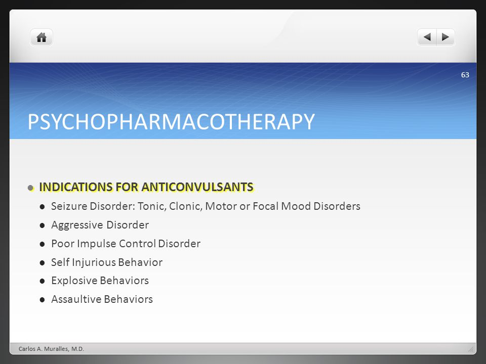 63 PSYCHOPHARMACOTHERAPY INDICATIONS FOR ANTICONVULSANTS INDICATIONS FOR ANTICONVULSANTS Seizure Disorder: Tonic, Clonic, Motor or Focal Mood Disorders Aggressive Disorder Poor Impulse Control Disorder Self Injurious Behavior Explosive Behaviors Assaultive Behaviors Carlos A.
