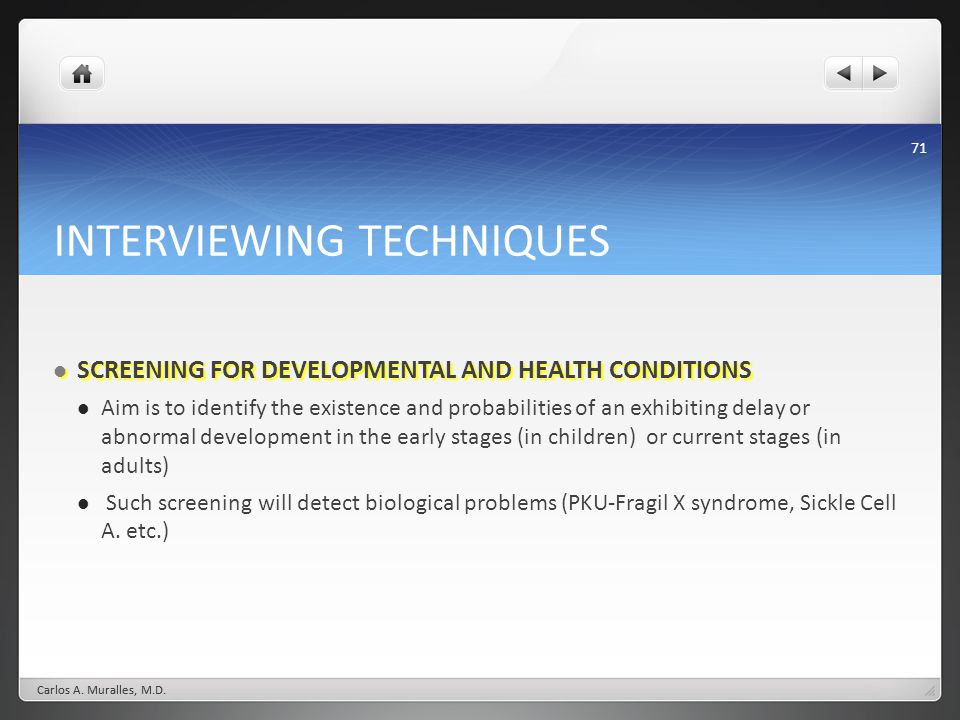 71 INTERVIEWING TECHNIQUES SCREENING FOR DEVELOPMENTAL AND HEALTH CONDITIONS SCREENING FOR DEVELOPMENTAL AND HEALTH CONDITIONS Aim is to identify the existence and probabilities of an exhibiting delay or abnormal development in the early stages (in children) or current stages (in adults) Such screening will detect biological problems (PKU-Fragil X syndrome, Sickle Cell A.