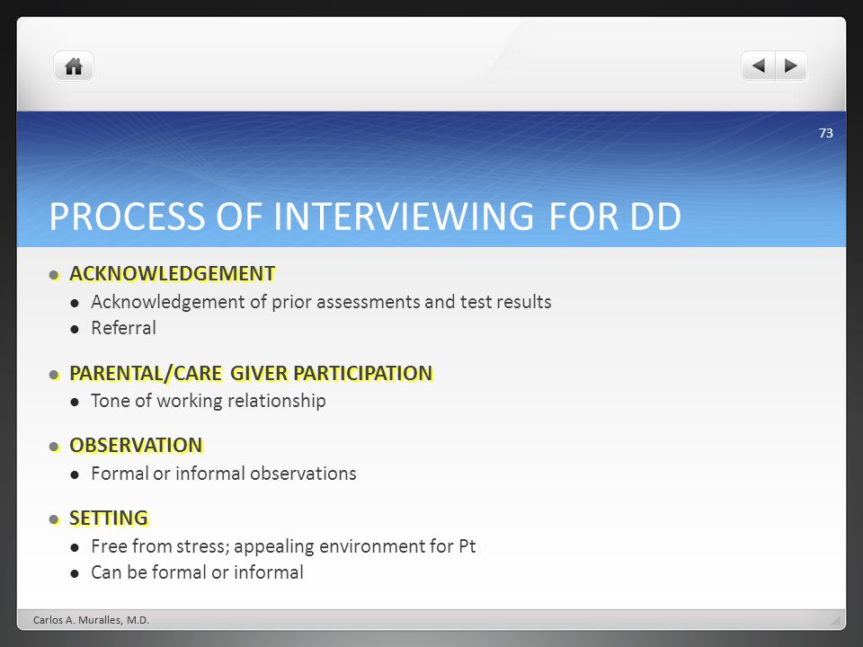 73 PROCESS OF INTERVIEWING FOR DD ACKNOWLEDGEMENT ACKNOWLEDGEMENT Acknowledgement of prior assessments and test results Referral PARENTAL/CARE GIVER PARTICIPATION PARENTAL/CARE GIVER PARTICIPATION Tone of working relationship OBSERVATION OBSERVATION Formal or informal observations SETTING SETTING Free from stress; appealing environment for Pt Can be formal or informal Carlos A.