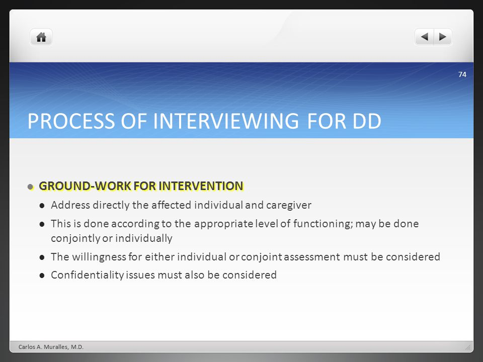 74 PROCESS OF INTERVIEWING FOR DD GROUND-WORK FOR INTERVENTION GROUND-WORK FOR INTERVENTION Address directly the affected individual and caregiver This is done according to the appropriate level of functioning; may be done conjointly or individually The willingness for either individual or conjoint assessment must be considered Confidentiality issues must also be considered Carlos A.