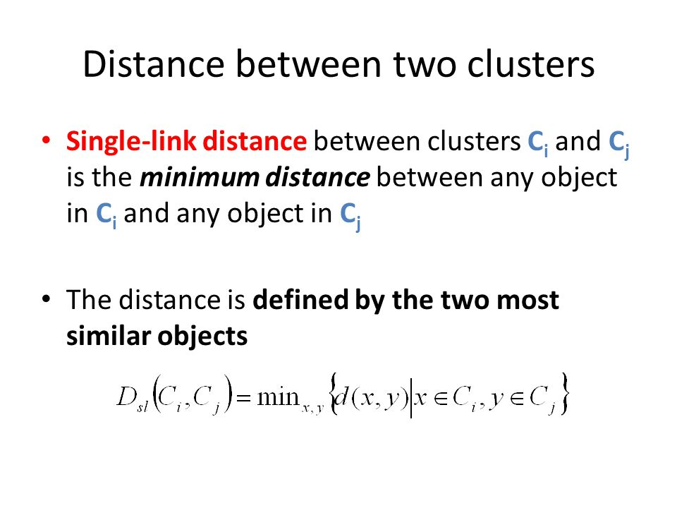 Distance between two clusters Single-link distance between clusters C i and C j is the minimum distance between any object in C i and any object in C