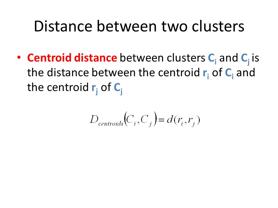 Distance between two clusters Centroid distance between clusters C i and C j is the distance between the centroid r i of C i and the centroid r j of C
