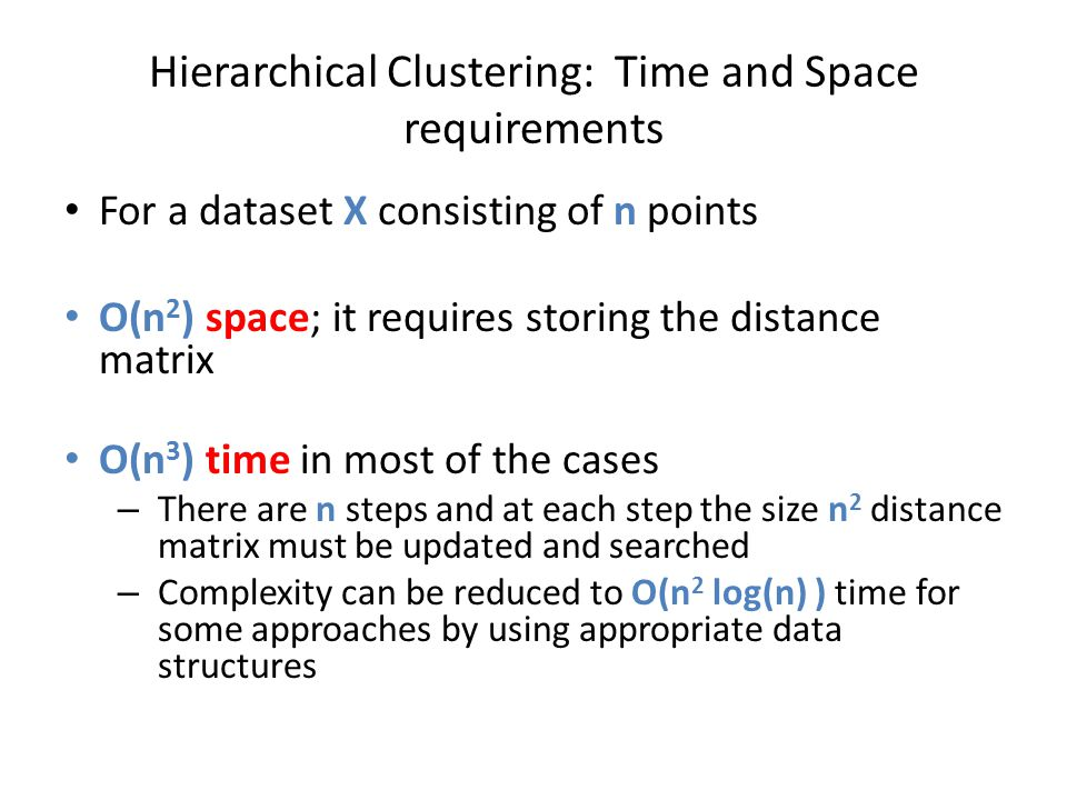 Hierarchical Clustering: Time and Space requirements For a dataset X consisting of n points O(n 2 ) space; it requires storing the distance matrix O(n