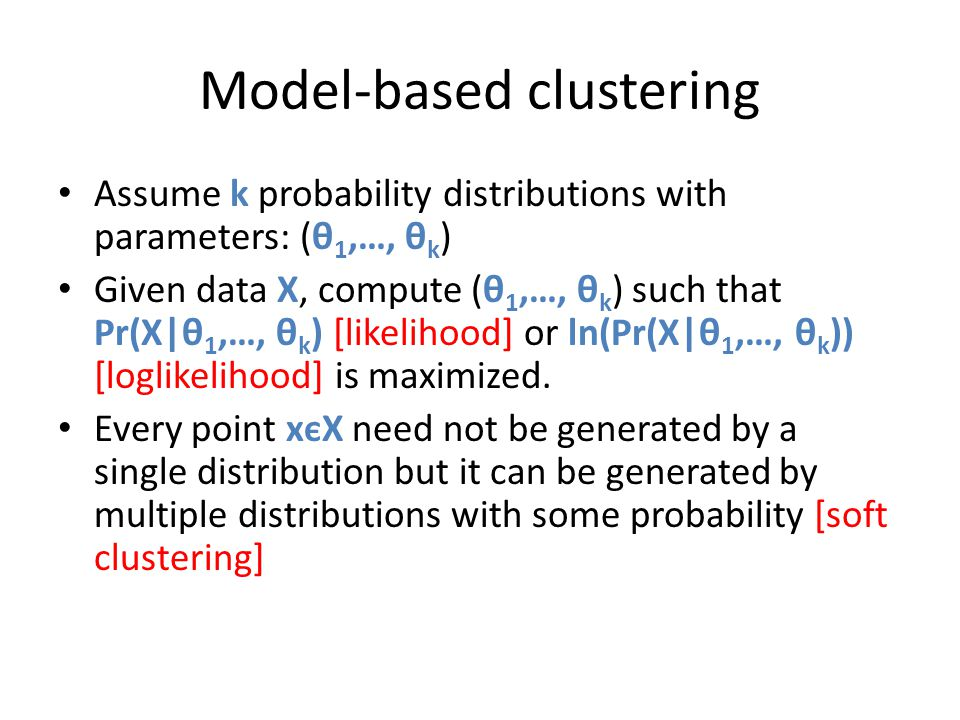 Model-based clustering Assume k probability distributions with parameters: (θ 1,…, θ k ) Given data X, compute (θ 1,…, θ k ) such that Pr(X|θ 1,…, θ k