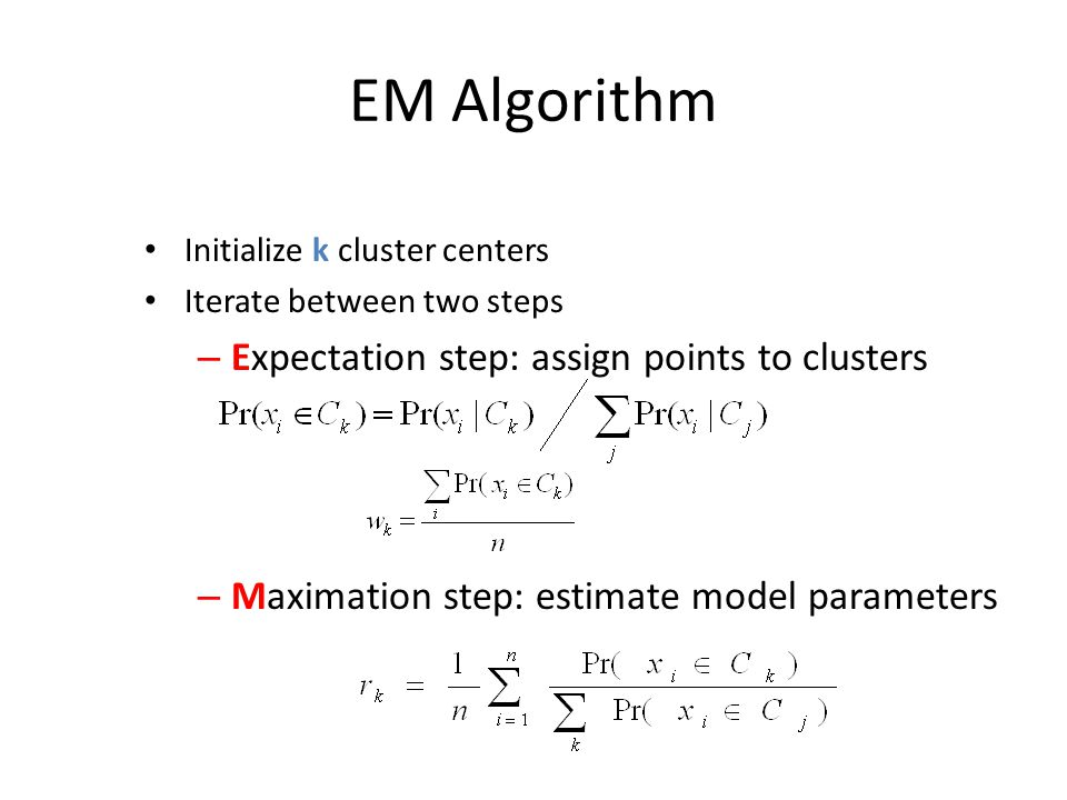 EM Algorithm Initialize k cluster centers Iterate between two steps – Expectation step: assign points to clusters – Maximation step: estimate model pa