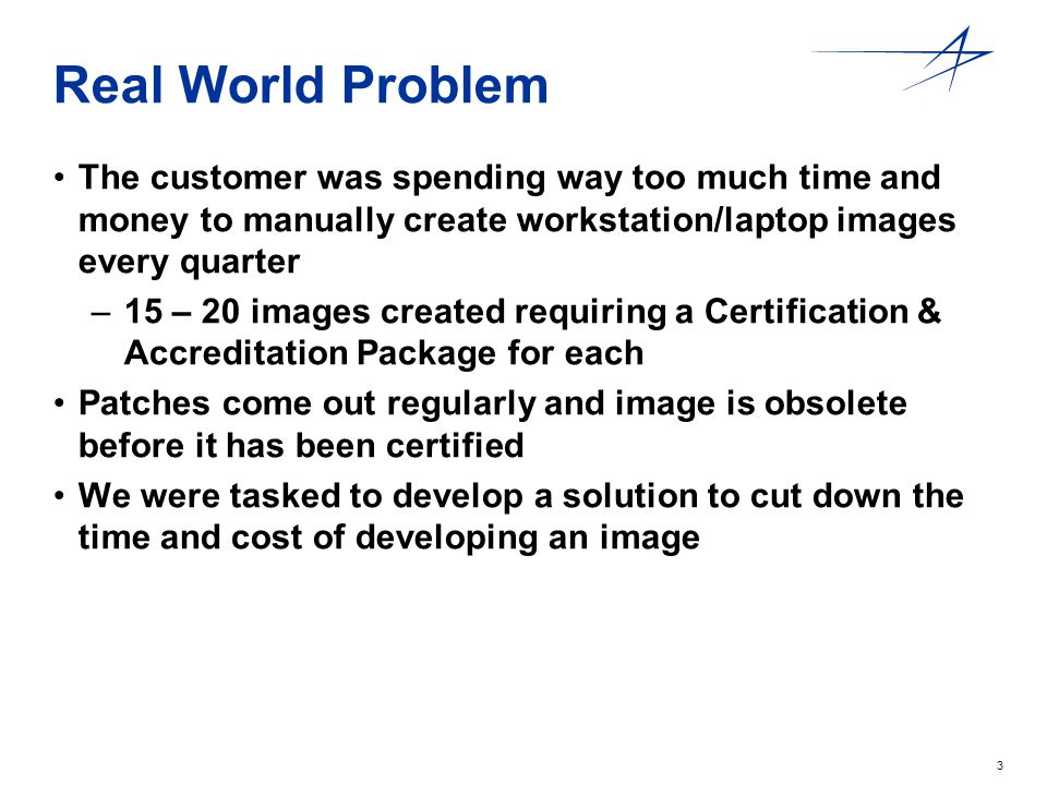 3 Real World Problem The customer was spending way too much time and money to manually create workstation/laptop images every quarter –15 – 20 images created requiring a Certification & Accreditation Package for each Patches come out regularly and image is obsolete before it has been certified We were tasked to develop a solution to cut down the time and cost of developing an image