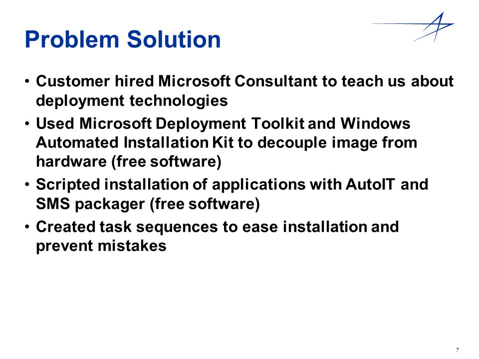 7 Problem Solution Customer hired Microsoft Consultant to teach us about deployment technologies Used Microsoft Deployment Toolkit and Windows Automated Installation Kit to decouple image from hardware (free software) Scripted installation of applications with AutoIT and SMS packager (free software) Created task sequences to ease installation and prevent mistakes
