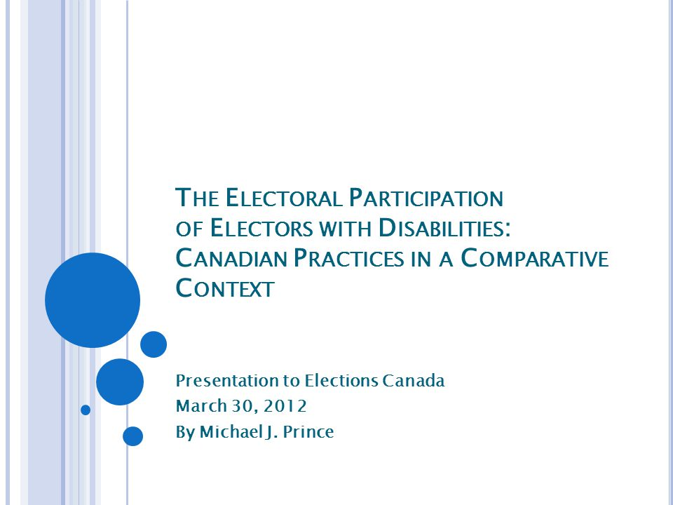 T HE E LECTORAL P ARTICIPATION OF E LECTORS WITH D ISABILITIES : C ANADIAN P RACTICES IN A C OMPARATIVE C ONTEXT Presentation to Elections Canada March 30, 2012 By Michael J.