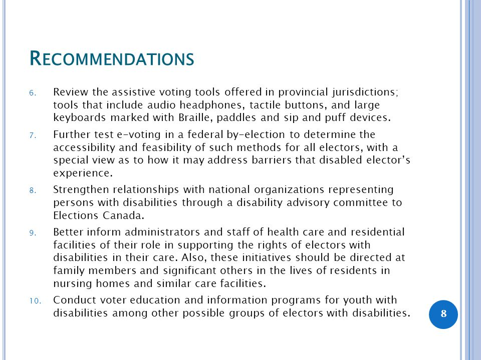 R ECOMMENDATIONS 6. Review the assistive voting tools offered in provincial jurisdictions; tools that include audio headphones, tactile buttons, and l