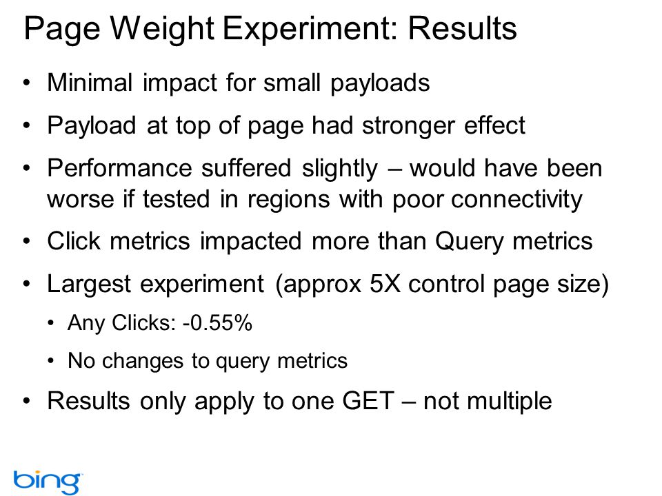 Page Weight Experiment: Results Minimal impact for small payloads Payload at top of page had stronger effect Performance suffered slightly – would have been worse if tested in regions with poor connectivity Click metrics impacted more than Query metrics Largest experiment (approx 5X control page size) Any Clicks: -0.55% No changes to query metrics Results only apply to one GET – not multiple