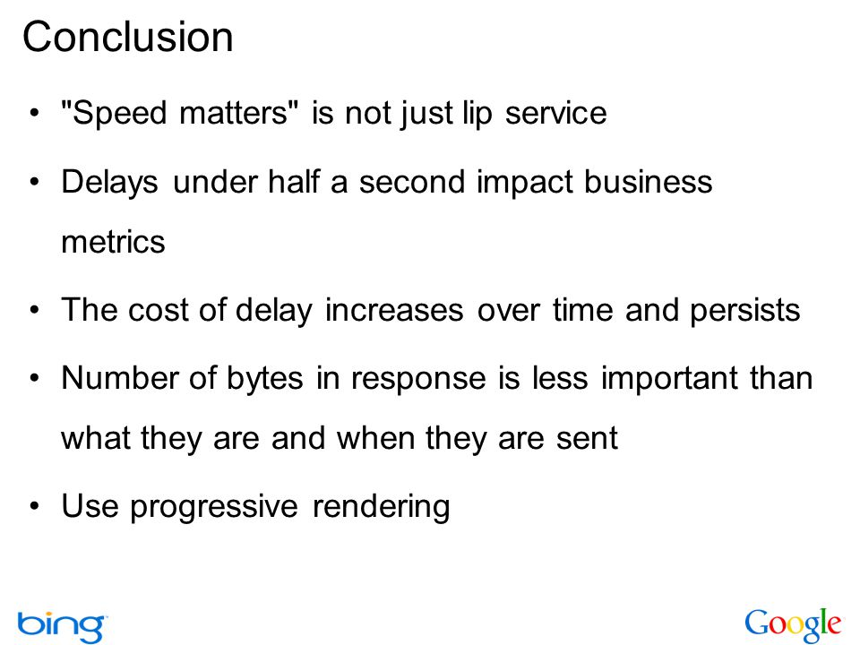 Conclusion Speed matters is not just lip service Delays under half a second impact business metrics The cost of delay increases over time and persists Number of bytes in response is less important than what they are and when they are sent Use progressive rendering