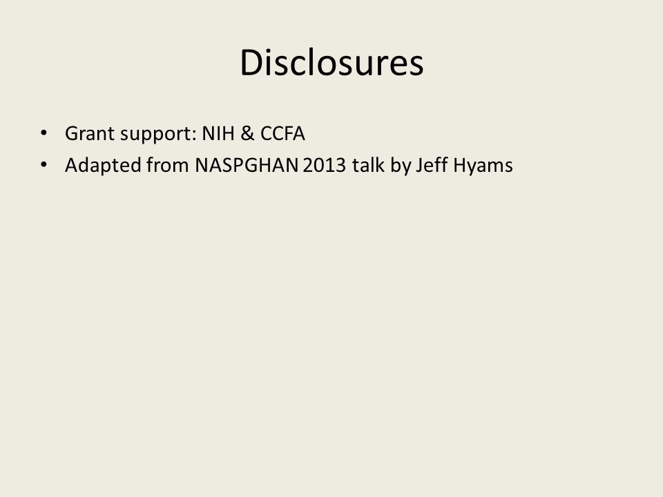 Disclosures Grant support: NIH & CCFA Adapted from NASPGHAN 2013 talk by Jeff Hyams