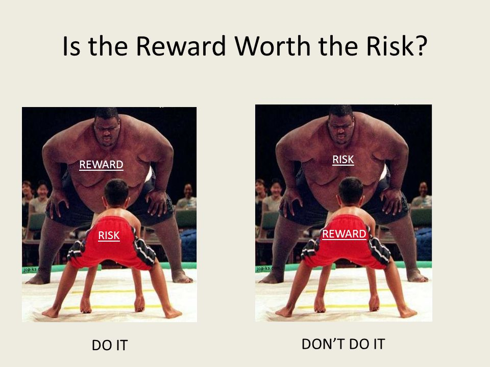 Is the Reward Worth the Risk REWARD RISK REWARD RISK DO IT DONT DO IT