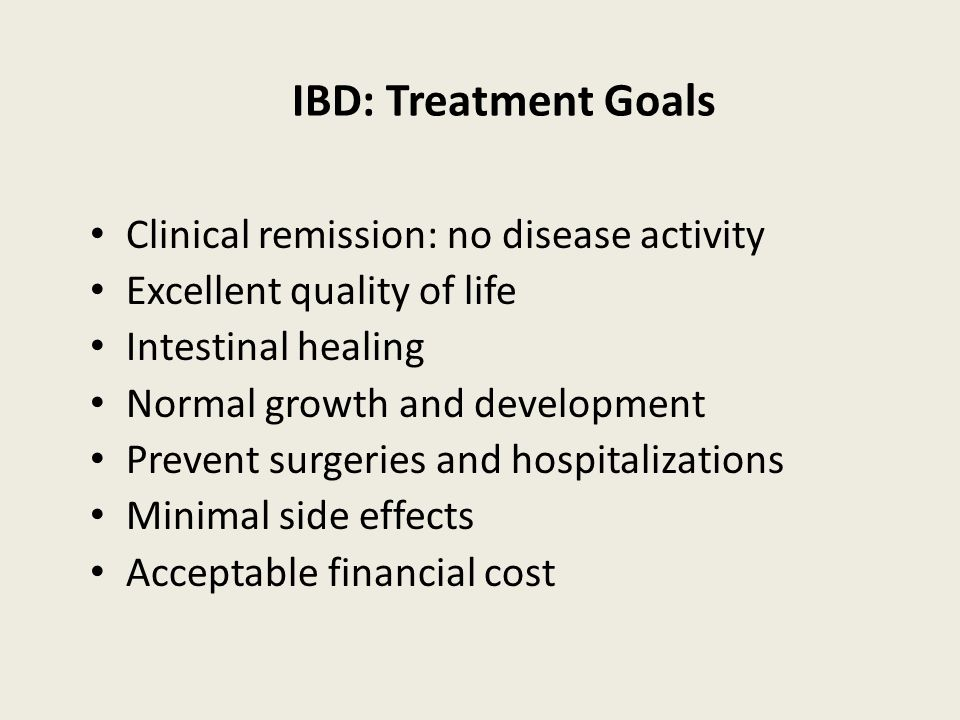 IBD: Treatment Goals Clinical remission: no disease activity Excellent quality of life Intestinal healing Normal growth and development Prevent surgeries and hospitalizations Minimal side effects Acceptable financial cost