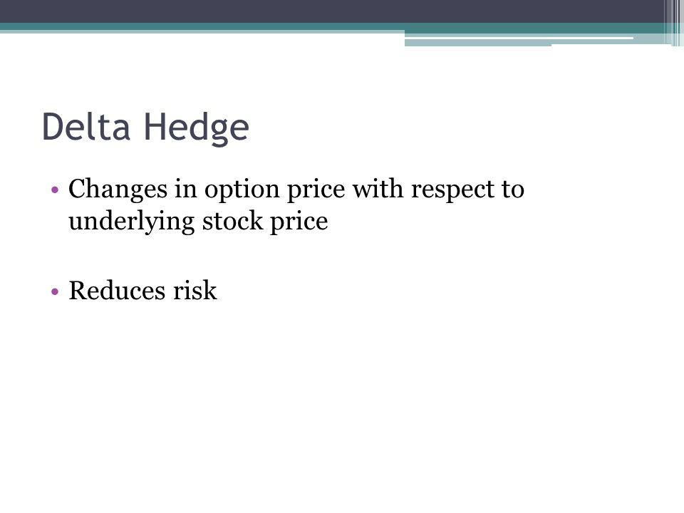 Delta Hedge Changes in option price with respect to underlying stock price Reduces risk