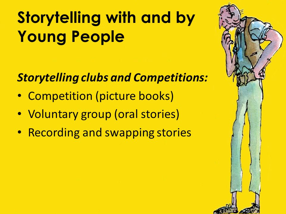 Storytelling with and by Young People Storytelling clubs and Competitions: Competition (picture books) Voluntary group (oral stories) Recording and sw