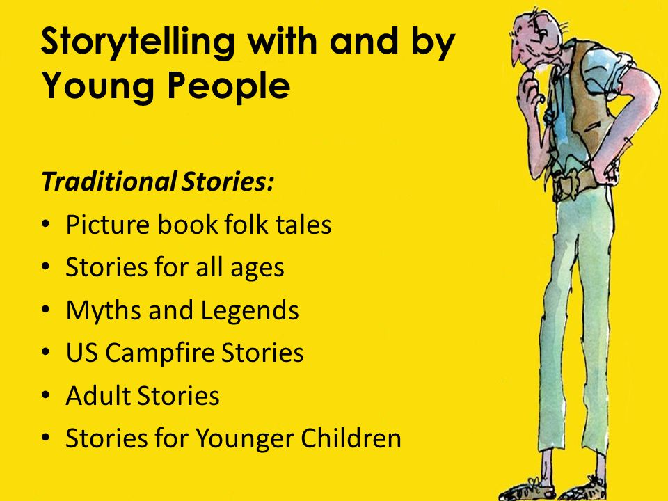 Storytelling with and by Young People Traditional Stories: Picture book folk tales Stories for all ages Myths and Legends US Campfire Stories Adult Stories Stories for Younger Children