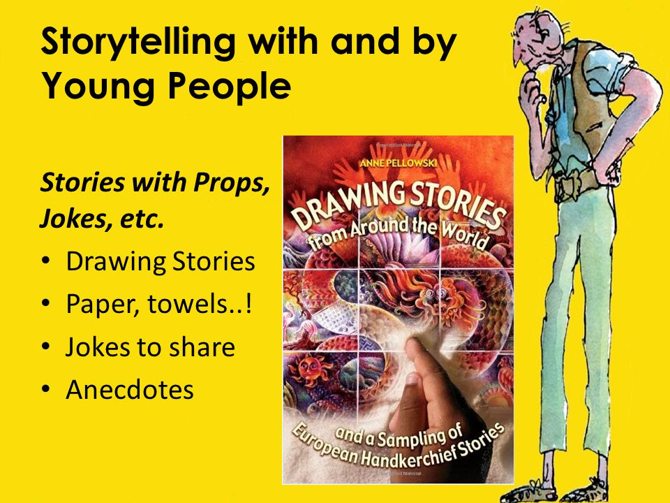 Storytelling with and by Young People Stories with Props, Jokes, etc. Drawing Stories Paper, towels..! Jokes to share Anecdotes