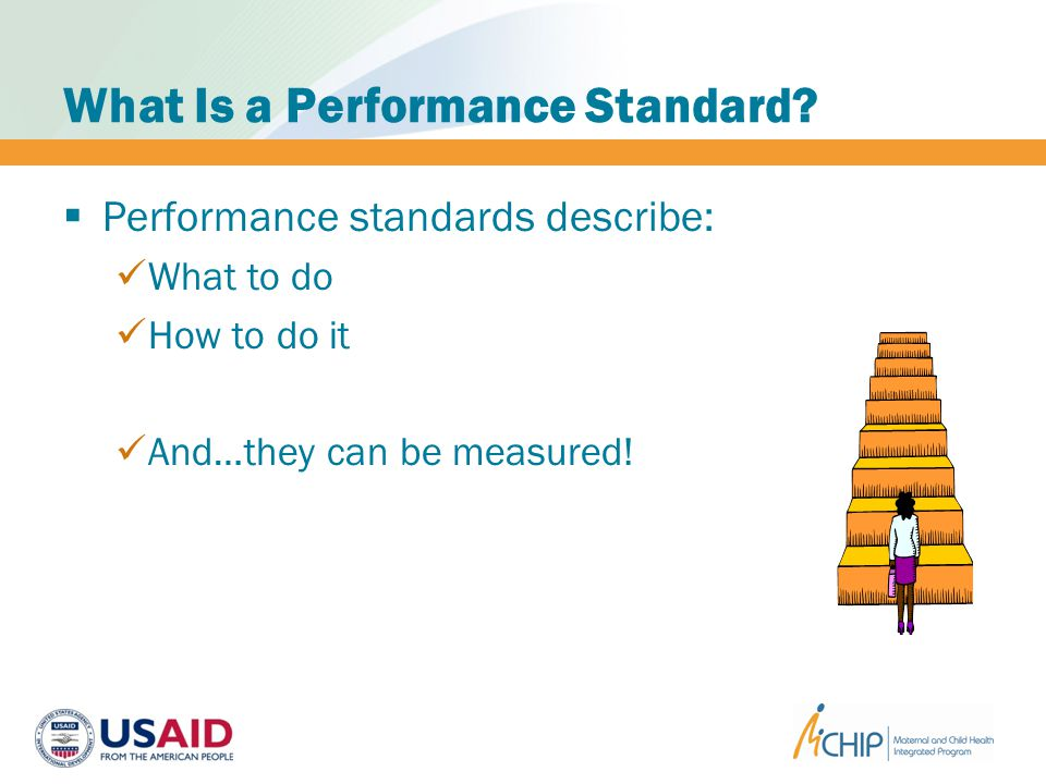 What Is a Performance Standard? Performance standards describe: What to do How to do it And…they can be measured!