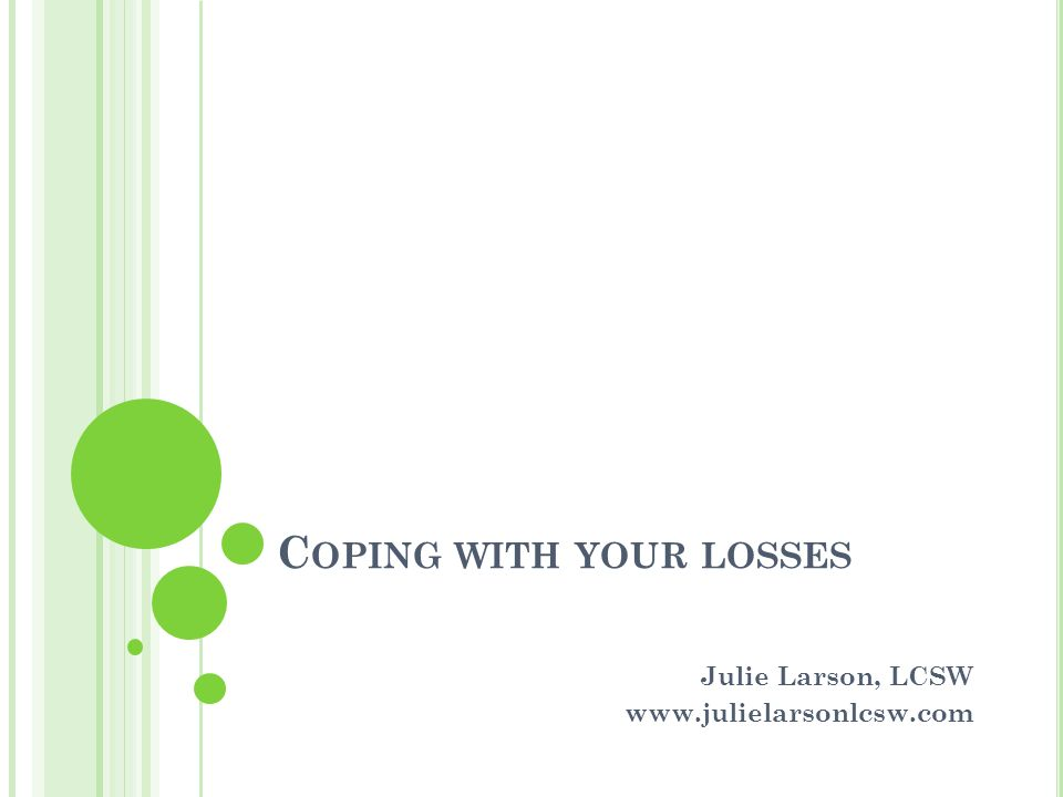 C OPING WITH YOUR LOSSES Julie Larson, LCSW www.julielarsonlcsw.com