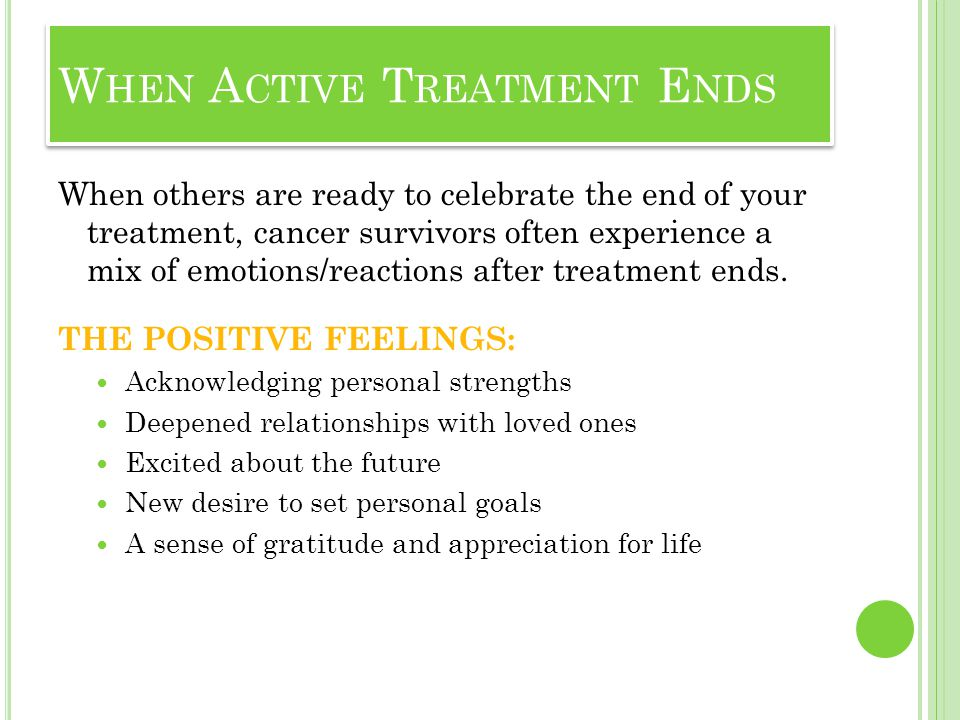 When others are ready to celebrate the end of your treatment, cancer survivors often experience a mix of emotions/reactions after treatment ends. THE