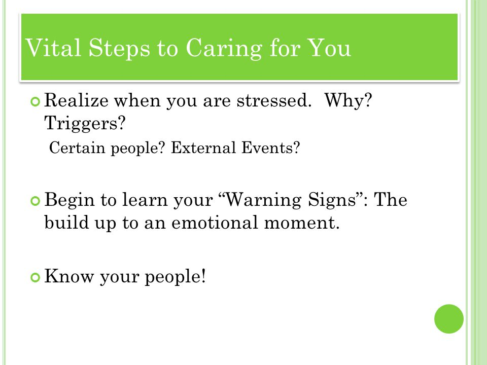 T HE W ORK OF B EING A T W ORK : Realize when you are stressed. Why? Triggers? Certain people? External Events? Begin to learn your Warning Signs: The