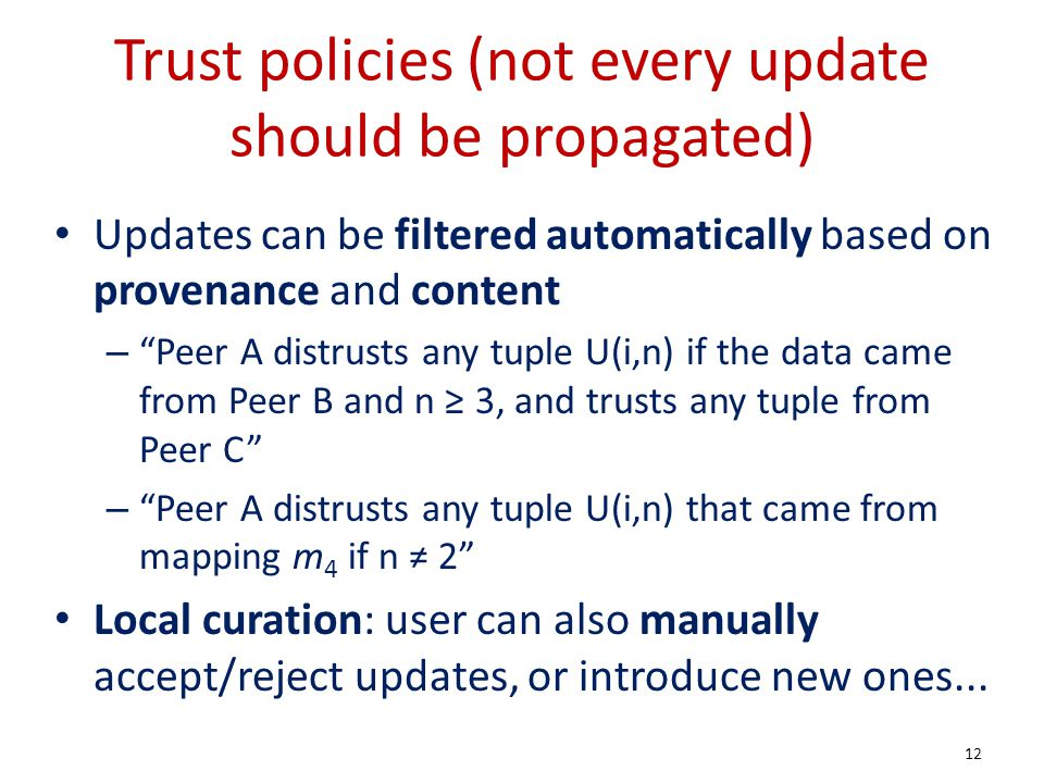 Trust policies (not every update should be propagated) Updates can be filtered automatically based on provenance and content – Peer A distrusts any tuple U(i,n) if the data came from Peer B and n 3, and trusts any tuple from Peer C – Peer A distrusts any tuple U(i,n) that came from mapping m 4 if n 2 Local curation: user can also manually accept/reject updates, or introduce new ones...