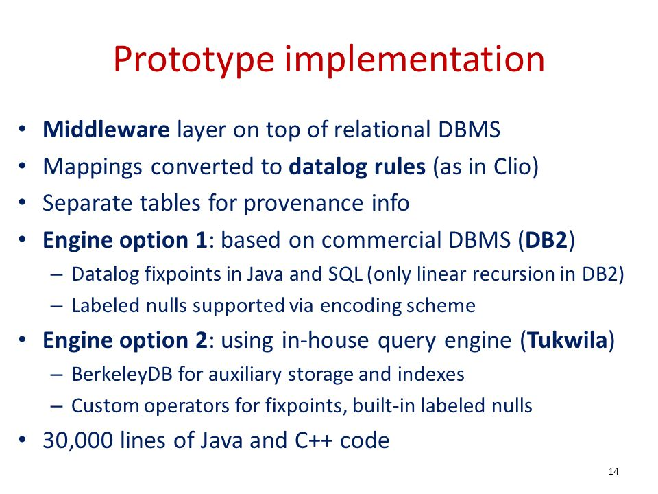 Prototype implementation Middleware layer on top of relational DBMS Mappings converted to datalog rules (as in Clio) Separate tables for provenance in