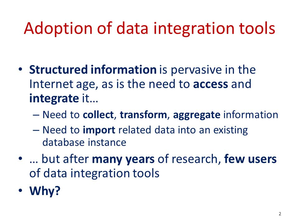 Adoption of data integration tools Structured information is pervasive in the Internet age, as is the need to access and integrate it… – Need to collect, transform, aggregate information – Need to import related data into an existing database instance … but after many years of research, few users of data integration tools Why.