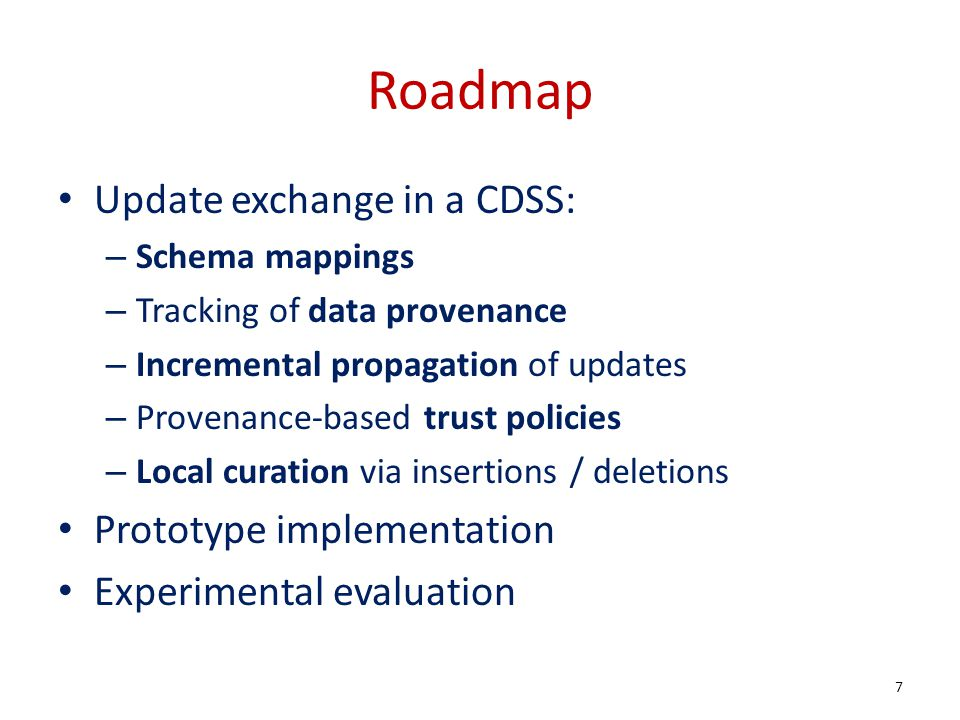 Roadmap Update exchange in a CDSS: – Schema mappings – Tracking of data provenance – Incremental propagation of updates – Provenance-based trust policies – Local curation via insertions / deletions Prototype implementation Experimental evaluation 7