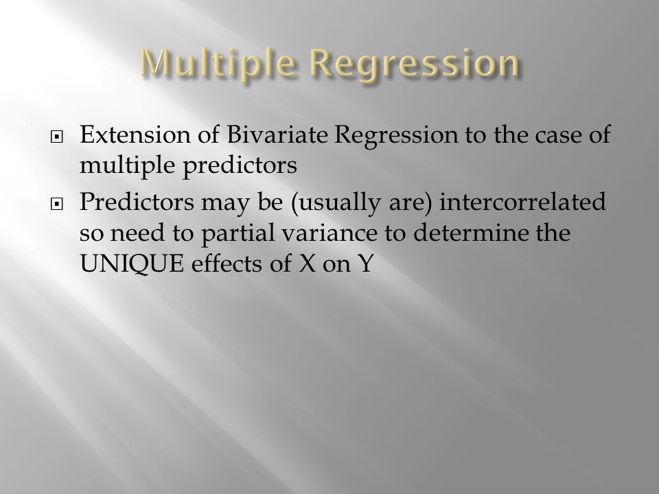 Extension of Bivariate Regression to the case of multiple predictors Predictors may be (usually are) intercorrelated so need to partial variance to de