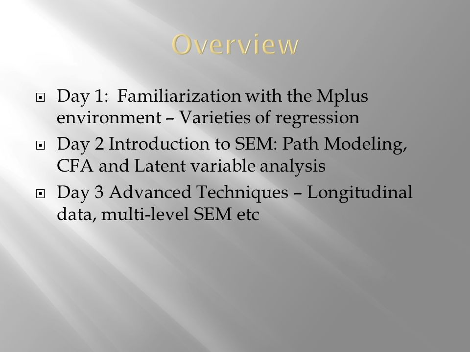 Day 1: Familiarization with the Mplus environment – Varieties of regression Day 2 Introduction to SEM: Path Modeling, CFA and Latent variable analysis