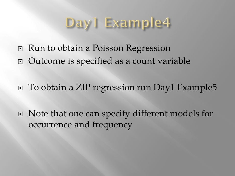 Run to obtain a Poisson Regression Outcome is specified as a count variable To obtain a ZIP regression run Day1 Example5 Note that one can specify dif