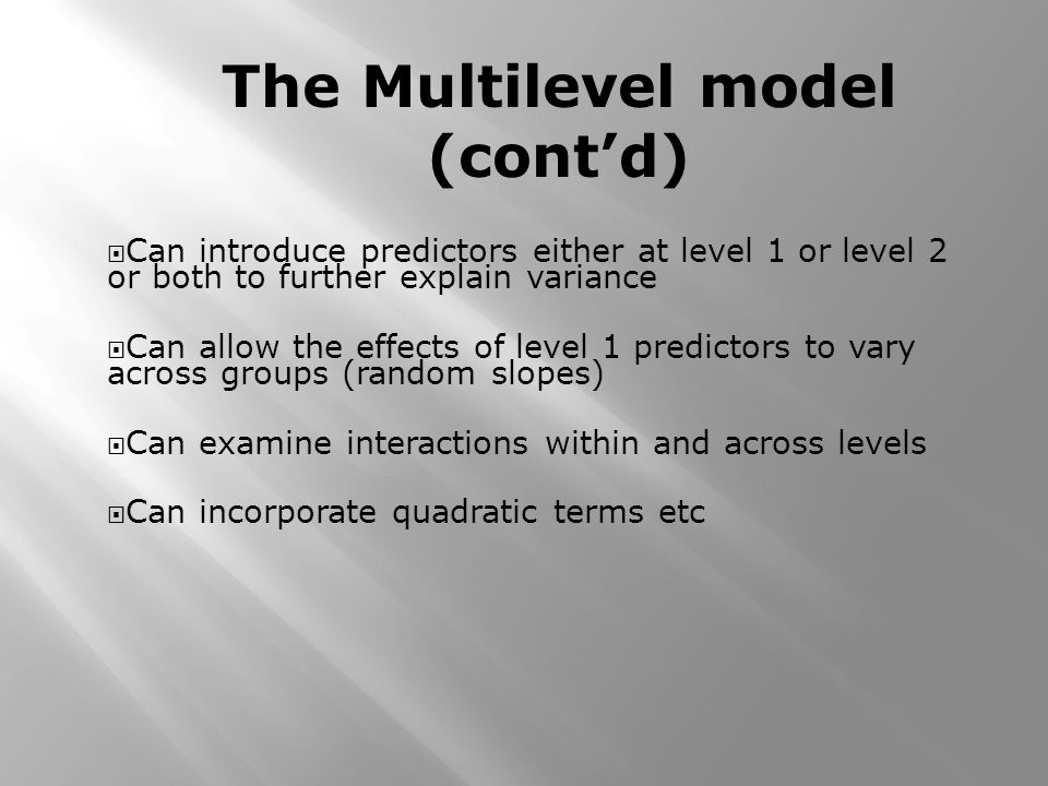 Can introduce predictors either at level 1 or level 2 or both to further explain variance Can allow the effects of level 1 predictors to vary across g
