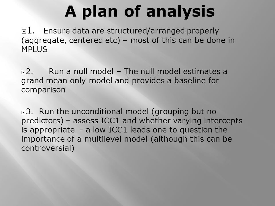 1. Ensure data are structured/arranged properly (aggregate, centered etc) – most of this can be done in MPLUS 2.Run a null model – The null model esti