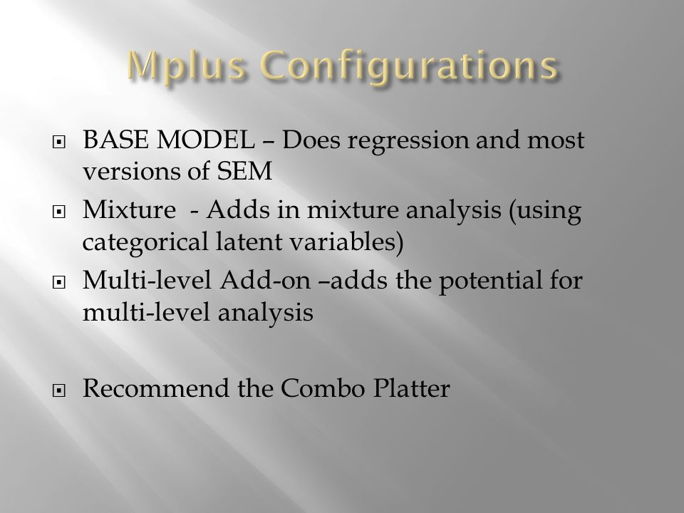 BASE MODEL – Does regression and most versions of SEM Mixture - Adds in mixture analysis (using categorical latent variables) Multi-level Add-on –adds